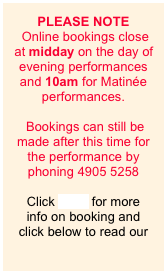 PLEASE NOTE   Online bookings close at midday on the day of evening performances and 10am for Matinée performances.   Bookings can still be made after this time for the performance by phoning 4905 5258  Click here. for more  info on booking and click below to read our
